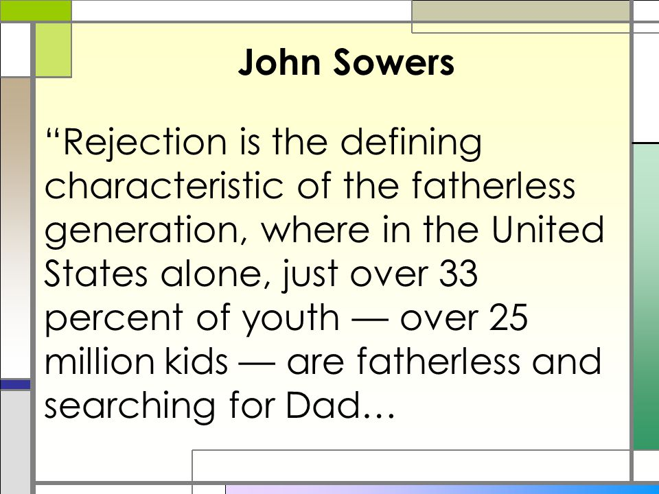 "John Sowers ""Rejection is the defining characteristic of the fatherless generation, where in the United States alone, just over 33 percent of youth —"