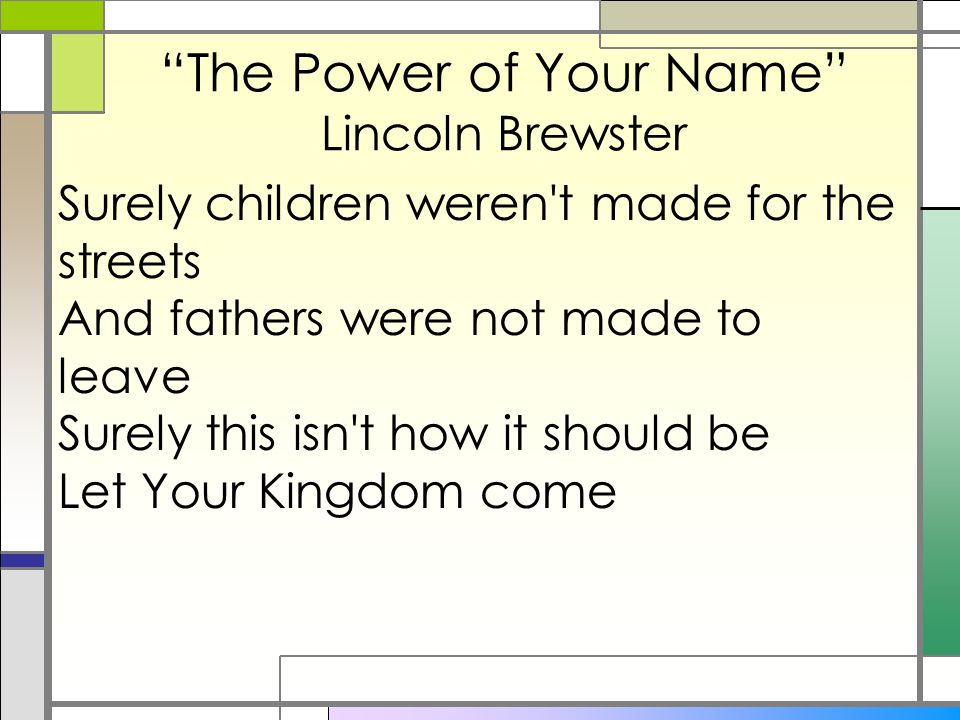"""The Power of Your Name"" Lincoln Brewster Surely children weren't made for the streets And fathers were not made to leave Surely this isn't how it sho"