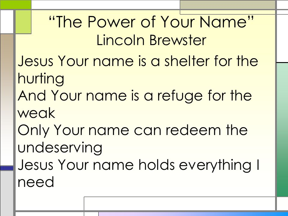 """The Power of Your Name"" Lincoln Brewster Jesus Your name is a shelter for the hurting And Your name is a refuge for the weak Only Your name can redee"