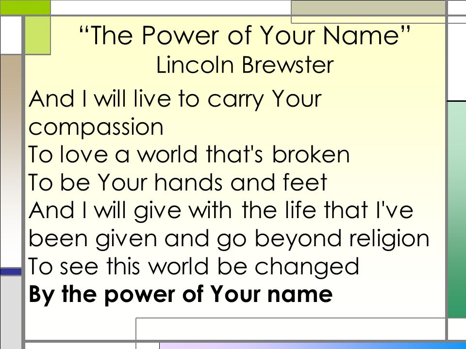 """The Power of Your Name"" Lincoln Brewster And I will live to carry Your compassion To love a world that's broken To be Your hands and feet And I will"