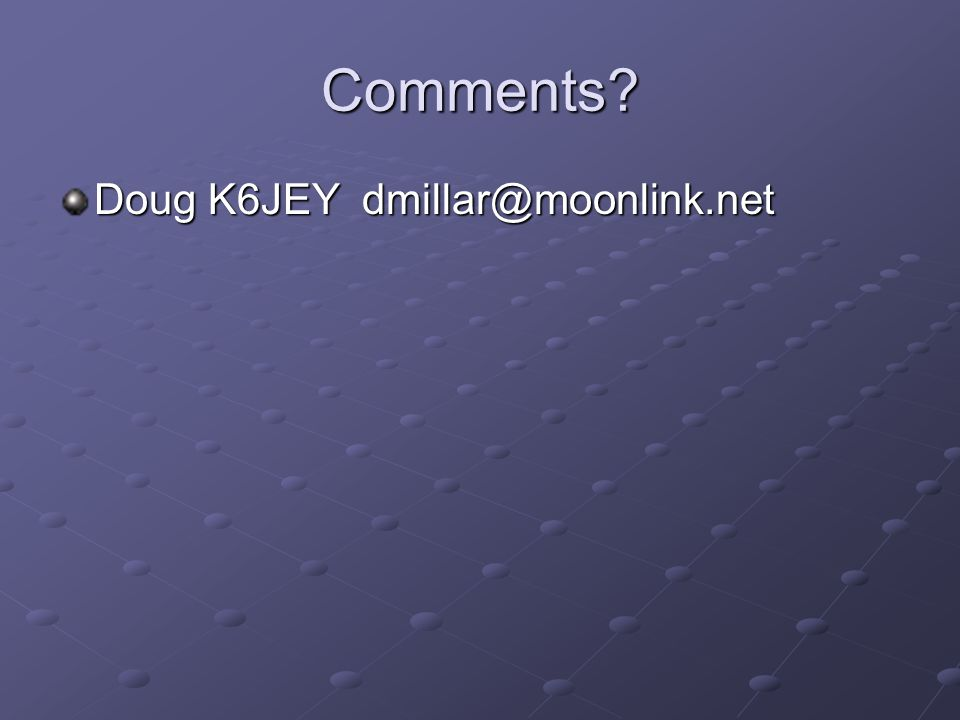 Comments? Doug K6JEY dmillar@moonlink.net