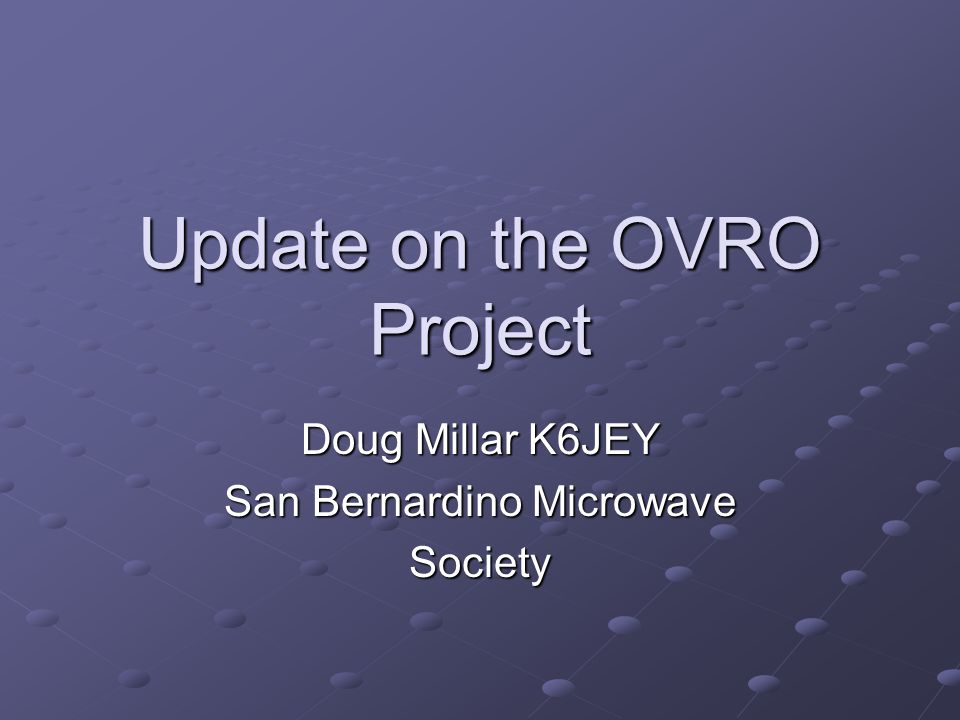 Update on the OVRO Project Doug Millar K6JEY San Bernardino Microwave Society