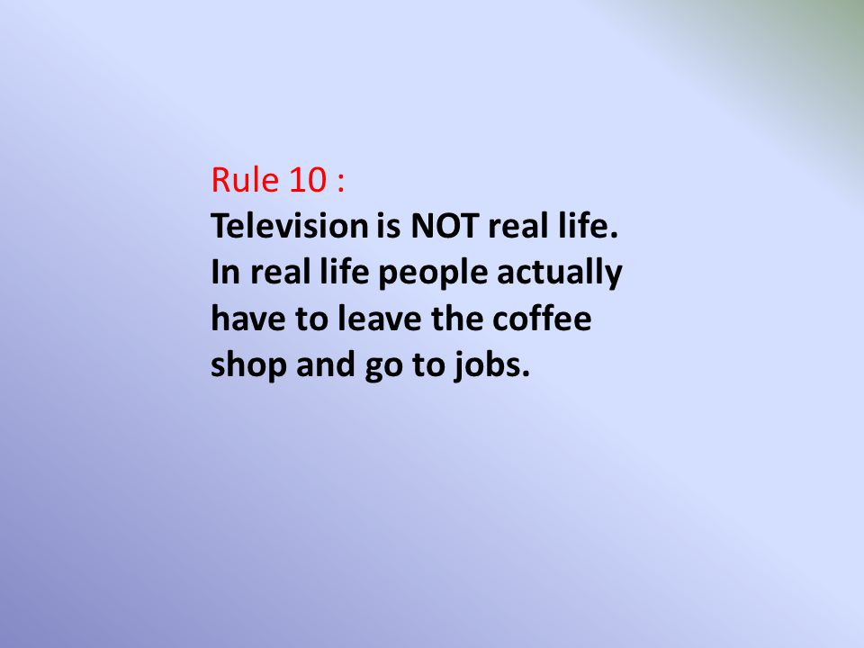Rule 10 : Television is NOT real life. In real life people actually have to leave the coffee shop and go to jobs.
