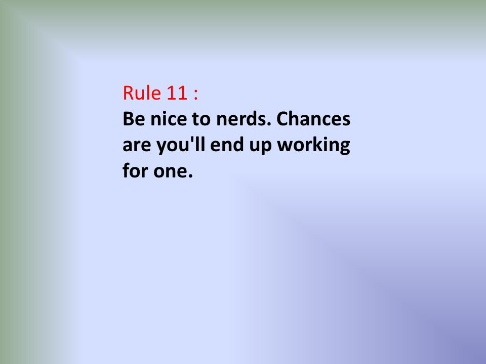 Rule 11 : Be nice to nerds. Chances are you'll end up working for one.