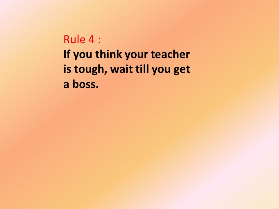Rule 4 : If you think your teacher is tough, wait till you get a boss.