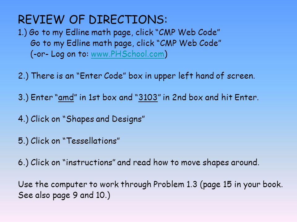 REVIEW OF DIRECTIONS: 1.) Go to my Edline math page, click CMP Web Code Go to my Edline math page, click CMP Web Code (-or- Log on to: www.PHSchool.com)www.PHSchool.com 2.) There is an Enter Code box in upper left hand of screen.