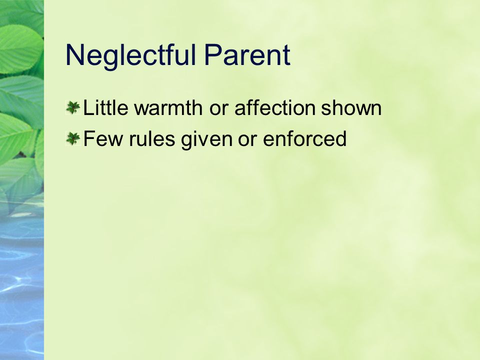 Neglectful Parent Little warmth or affection shown Few rules given or enforced