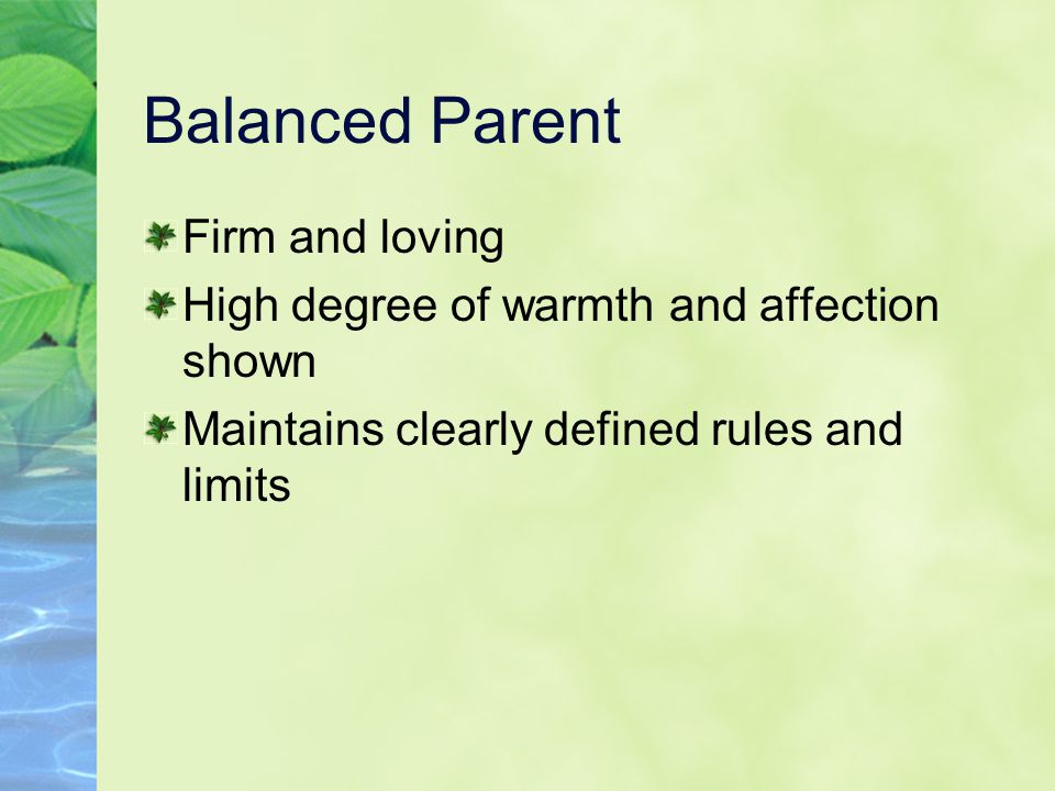 Balanced Parent Firm and loving High degree of warmth and affection shown Maintains clearly defined rules and limits