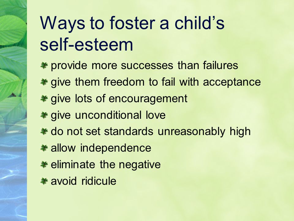 Ways to foster a child's self-esteem provide more successes than failures give them freedom to fail with acceptance give lots of encouragement give unconditional love do not set standards unreasonably high allow independence eliminate the negative avoid ridicule