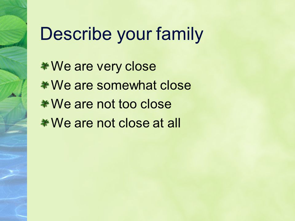 Describe your family We are very close We are somewhat close We are not too close We are not close at all