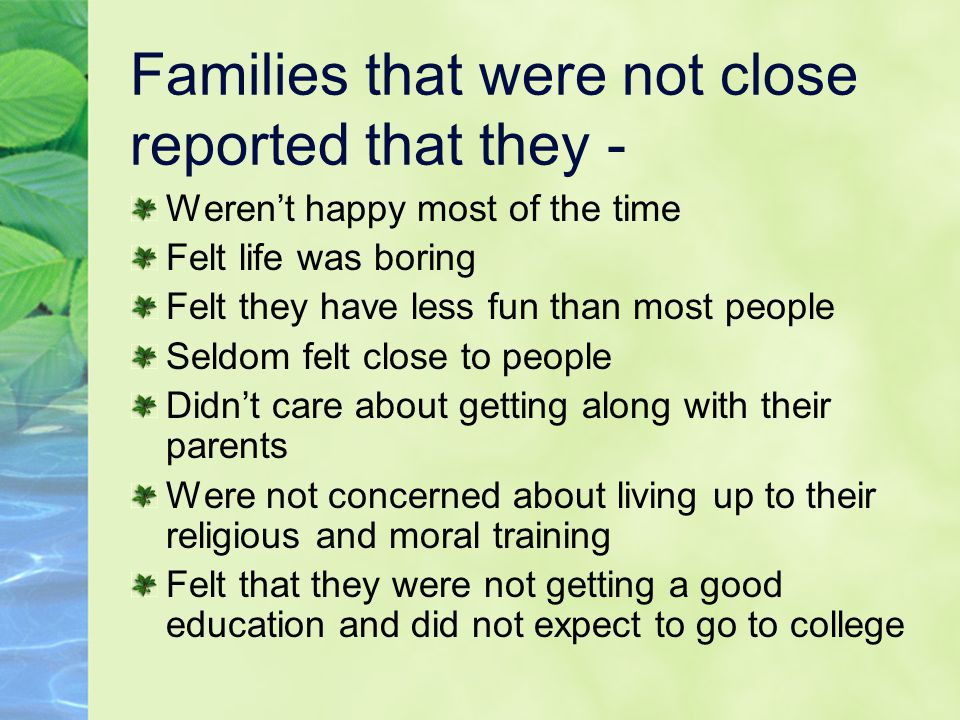 Families that were not close reported that they - Weren't happy most of the time Felt life was boring Felt they have less fun than most people Seldom felt close to people Didn't care about getting along with their parents Were not concerned about living up to their religious and moral training Felt that they were not getting a good education and did not expect to go to college