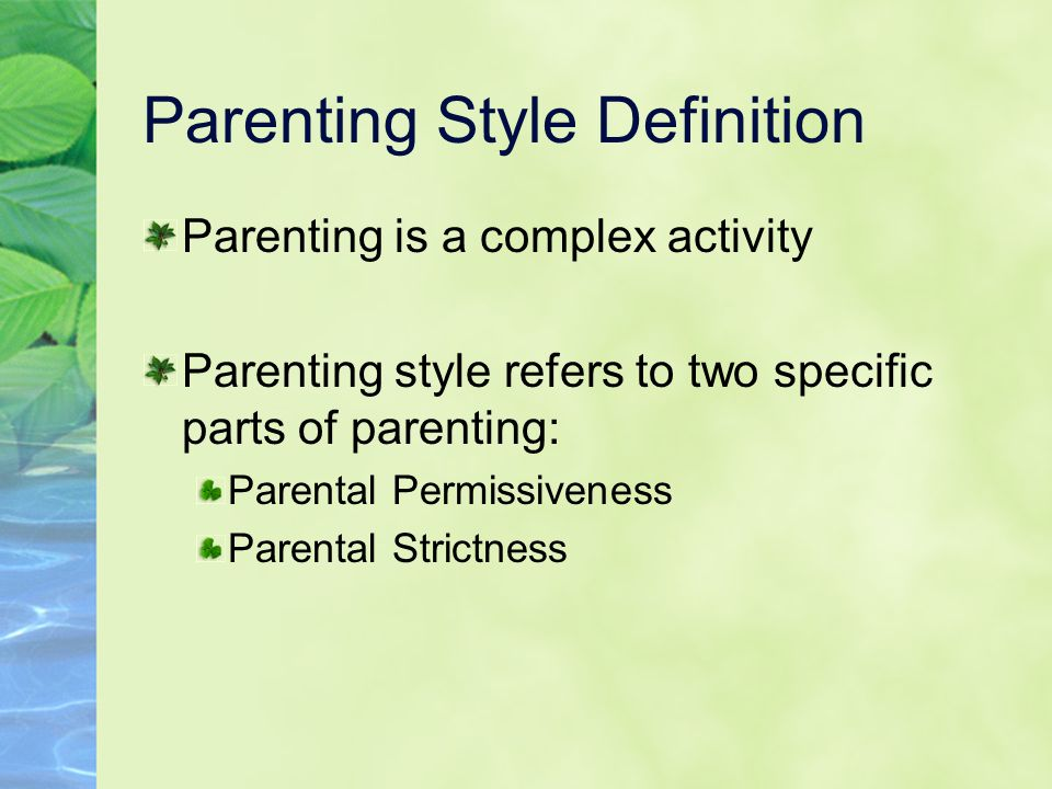 Parenting Style Definition Parenting is a complex activity Parenting style refers to two specific parts of parenting: Parental Permissiveness Parental Strictness