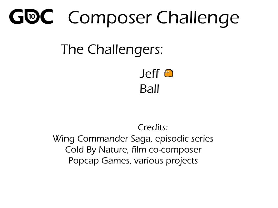 Jeff Ball Credits: Wing Commander Saga, episodic series Cold By Nature, film co-composer Popcap Games, various projects The Challengers: Composer Challenge