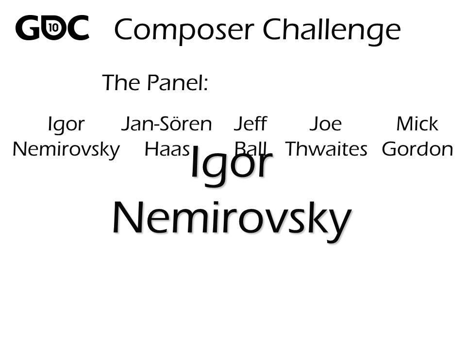 The Panel: IgorNemirovsky Composer Challenge Igor Nemirovsky Jan-Sören Haas Jeff Ball Joe Thwaites Mick Gordon