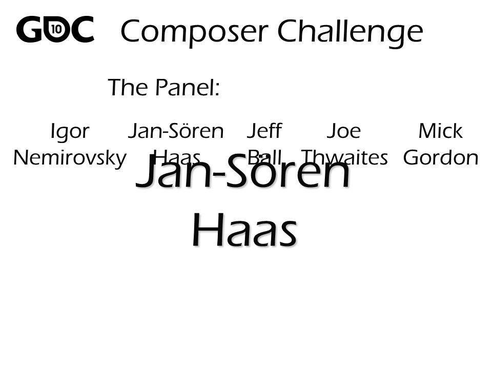 The Panel: Jan-SörenHaas Composer Challenge Igor Nemirovsky Jan-Sören Haas Jeff Ball Joe Thwaites Mick Gordon