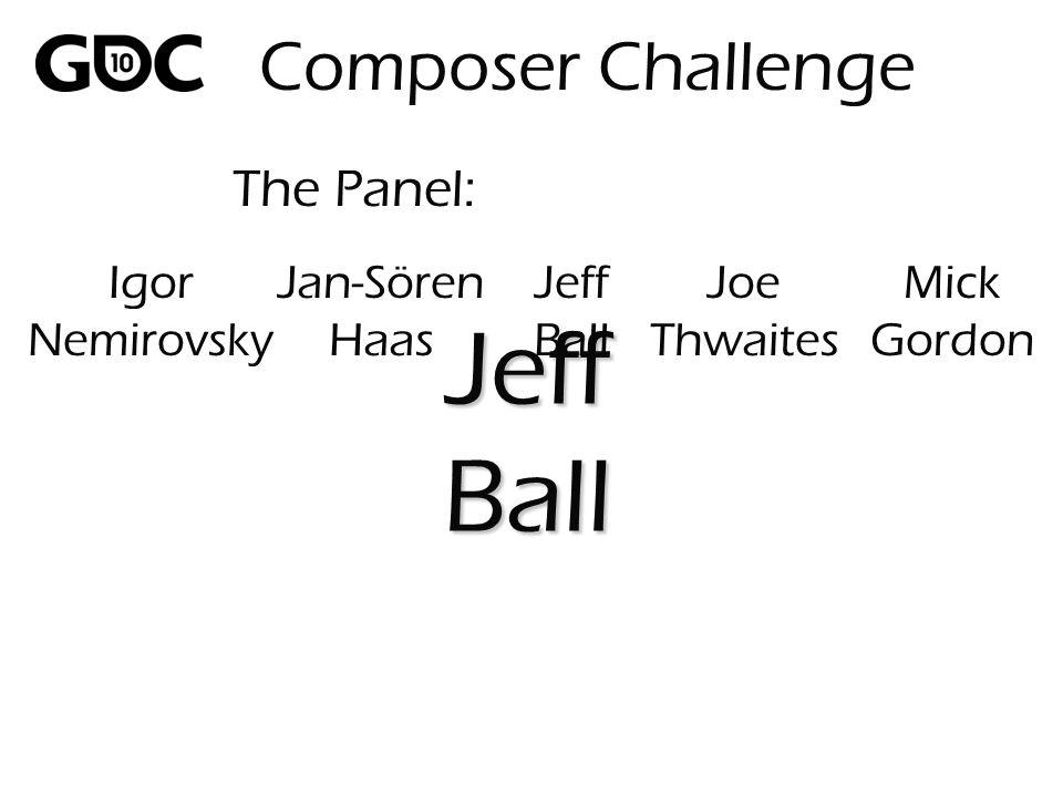 The Panel: JeffBall Composer Challenge Igor Nemirovsky Jan-Sören Haas Jeff Ball Joe Thwaites Mick Gordon
