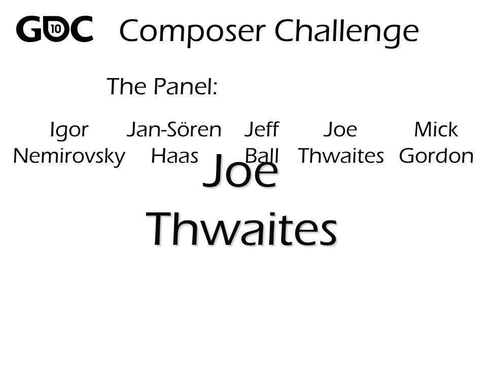 The Panel: JoeThwaites Composer Challenge Igor Nemirovsky Jan-Sören Haas Jeff Ball Joe Thwaites Mick Gordon