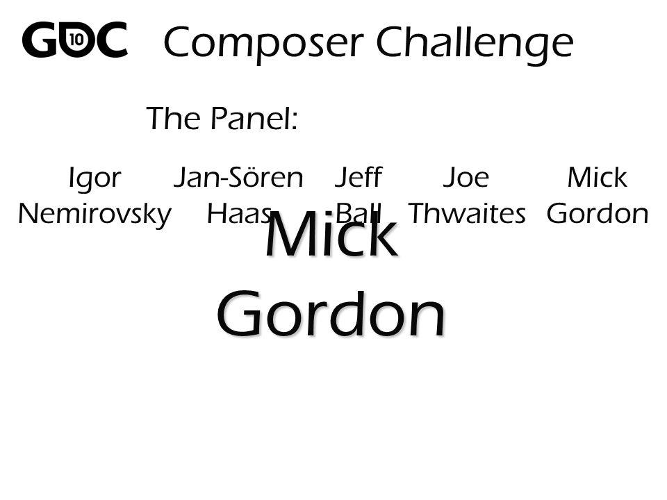 The Panel: MickGordon Composer Challenge Igor Nemirovsky Jan-Sören Haas Jeff Ball Joe Thwaites Mick Gordon