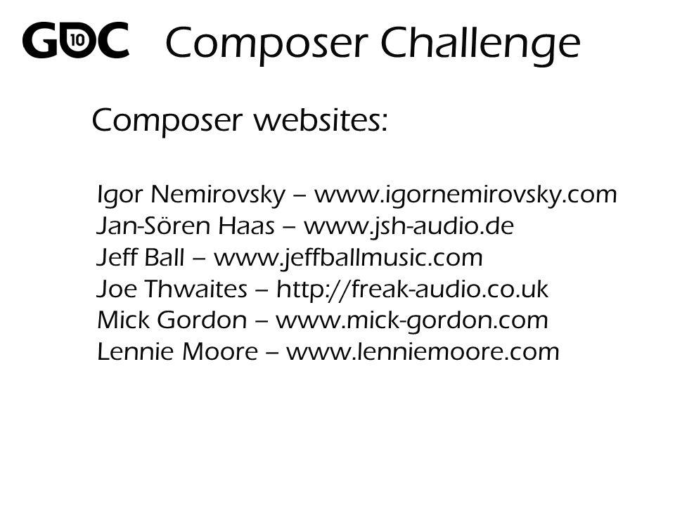 Composer websites: Igor Nemirovsky – www.igornemirovsky.com Jan-Sören Haas – www.jsh-audio.de Jeff Ball – www.jeffballmusic.com Joe Thwaites – http://freak-audio.co.uk Mick Gordon – www.mick-gordon.com Lennie Moore – www.lenniemoore.com Composer Challenge