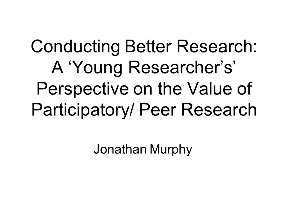 Conducting Better Research: A 'Young Researcher's' Perspective on the Value of Participatory/ Peer Research Jonathan Murphy