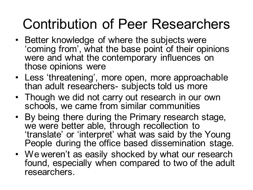 Contribution of Peer Researchers Better knowledge of where the subjects were 'coming from', what the base point of their opinions were and what the contemporary influences on those opinions were Less 'threatening', more open, more approachable than adult researchers- subjects told us more Though we did not carry out research in our own schools, we came from similar communities By being there during the Primary research stage, we were better able, through recollection to 'translate' or 'interpret' what was said by the Young People during the office based dissemination stage.