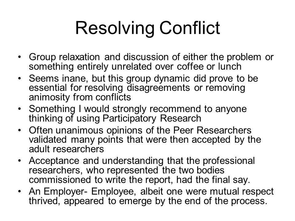 Resolving Conflict Group relaxation and discussion of either the problem or something entirely unrelated over coffee or lunch Seems inane, but this gr