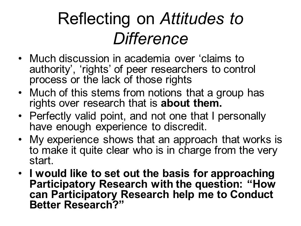 Reflecting on Attitudes to Difference Much discussion in academia over 'claims to authority', 'rights' of peer researchers to control process or the l