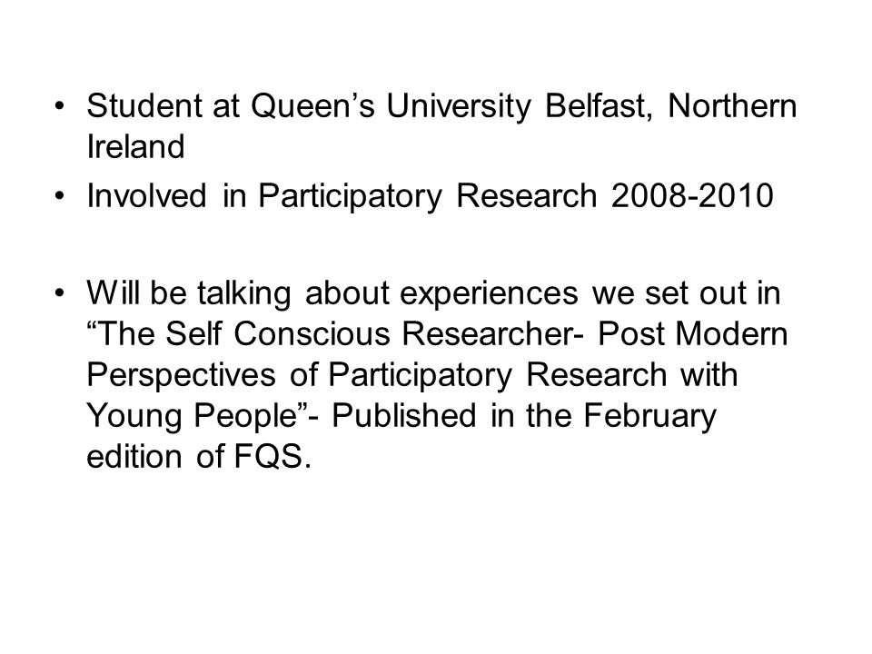 Student at Queen's University Belfast, Northern Ireland Involved in Participatory Research 2008-2010 Will be talking about experiences we set out in The Self Conscious Researcher- Post Modern Perspectives of Participatory Research with Young People - Published in the February edition of FQS.