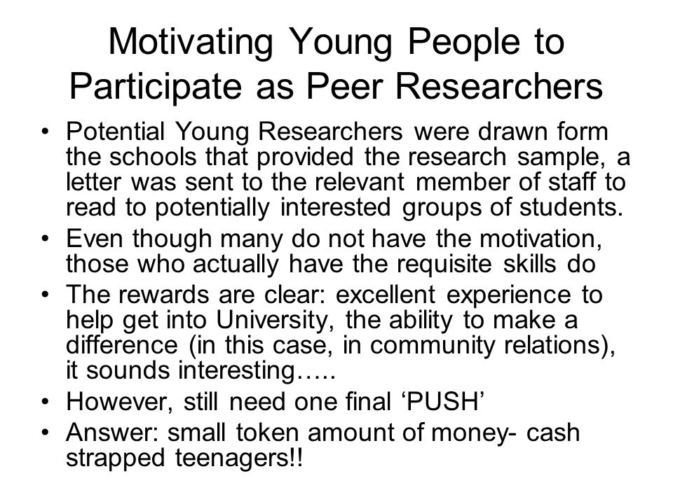 Motivating Young People to Participate as Peer Researchers Potential Young Researchers were drawn form the schools that provided the research sample,
