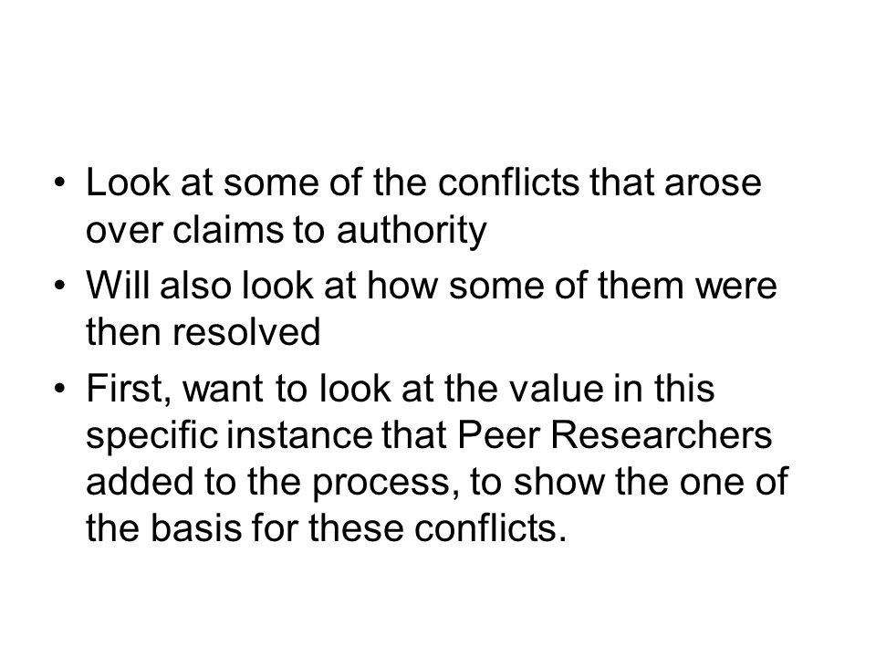 Look at some of the conflicts that arose over claims to authority Will also look at how some of them were then resolved First, want to look at the value in this specific instance that Peer Researchers added to the process, to show the one of the basis for these conflicts.