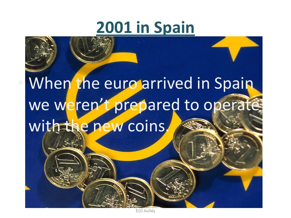 Laura García y Aida Albuerne, 2ºC English, EOI Avilés 2001 in Spain When the euro arrived in Spain we weren't prepared to operate with the new coins.