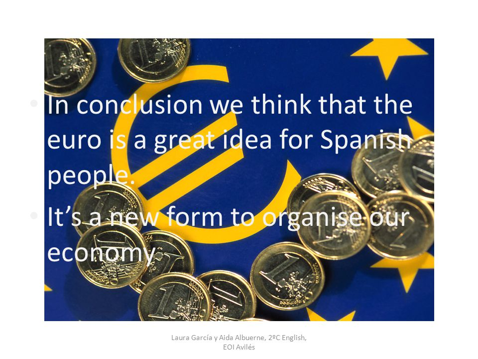Laura García y Aida Albuerne, 2ºC English, EOI Avilés In conclusion we think that the euro is a great idea for Spanish people. It's a new form to orga