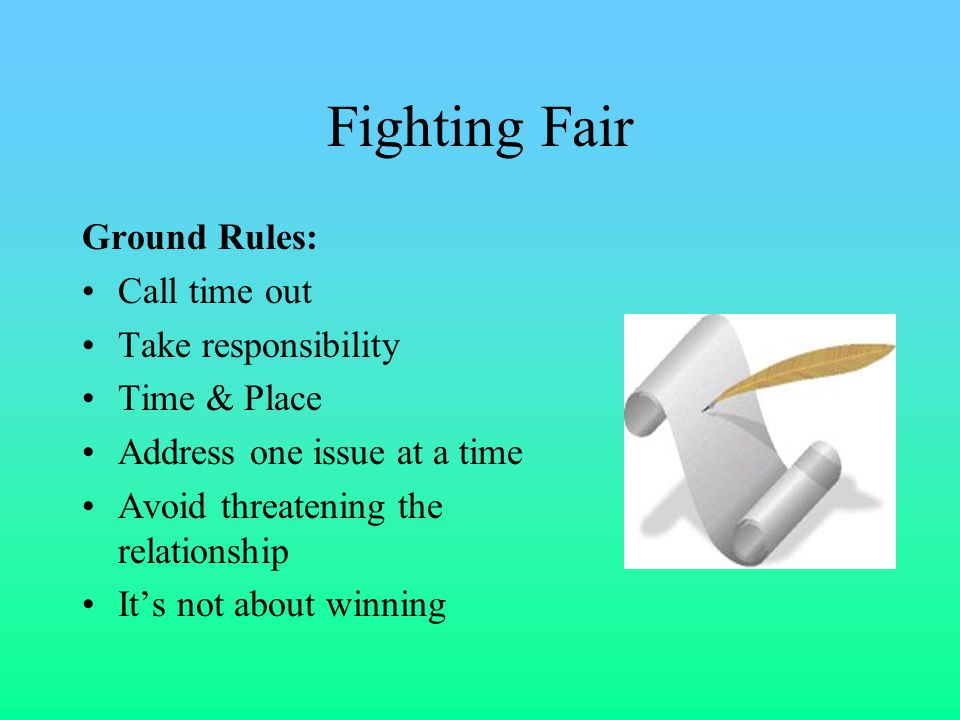Fighting Fair Ground Rules: Call time out Take responsibility Time & Place Address one issue at a time Avoid threatening the relationship It's not about winning