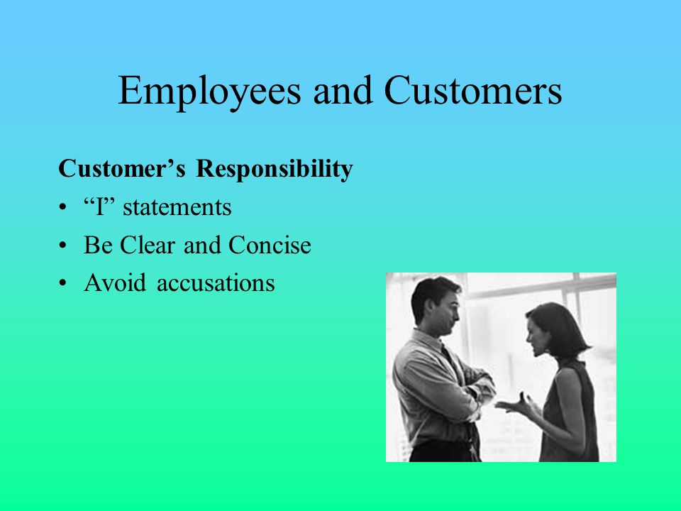 Employees and Customers Customer's Responsibility I statements Be Clear and Concise Avoid accusations