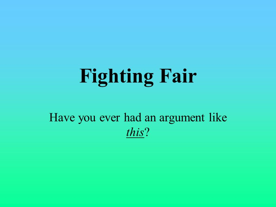 Fighting Fair Have you ever had an argument like this