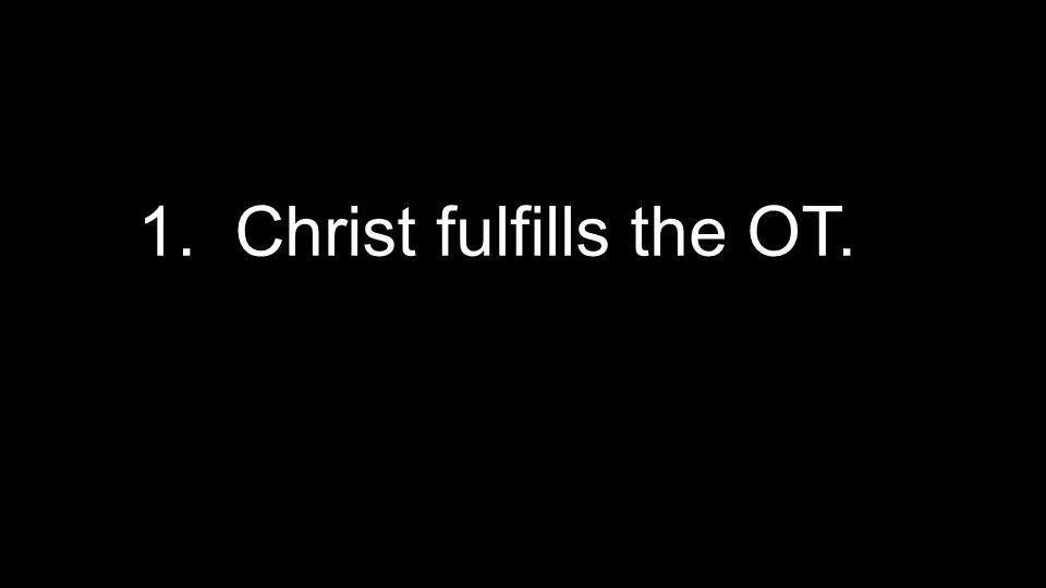 1. Christ fulfills the OT.