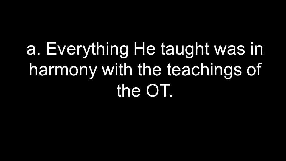 a. Everything He taught was in harmony with the teachings of the OT.