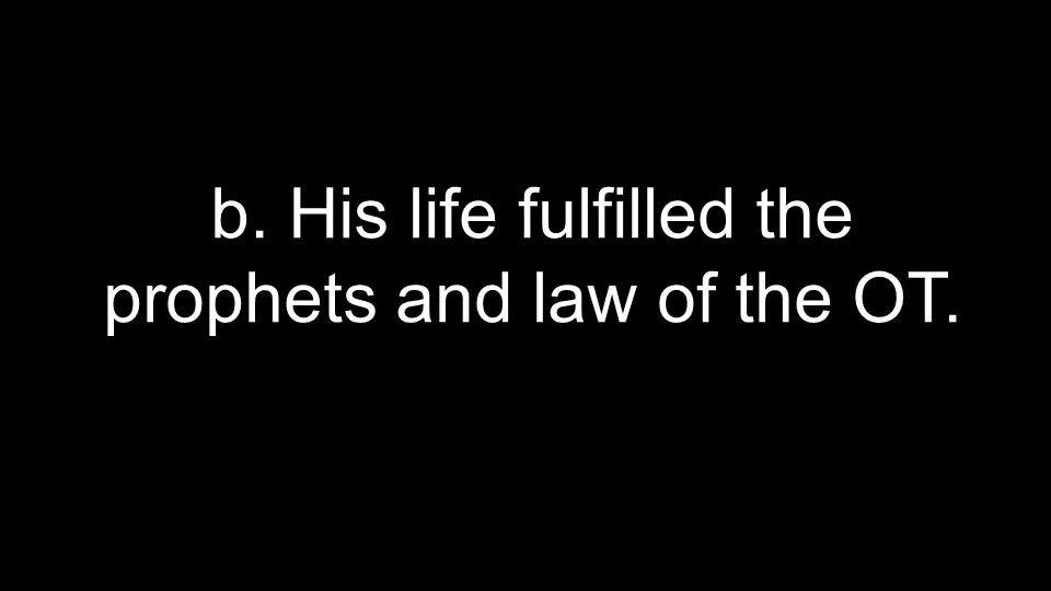 b. His life fulfilled the prophets and law of the OT.