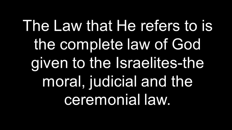 The Law that He refers to is the complete law of God given to the Israelites-the moral, judicial and the ceremonial law.