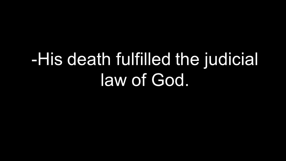 -His death fulfilled the judicial law of God.