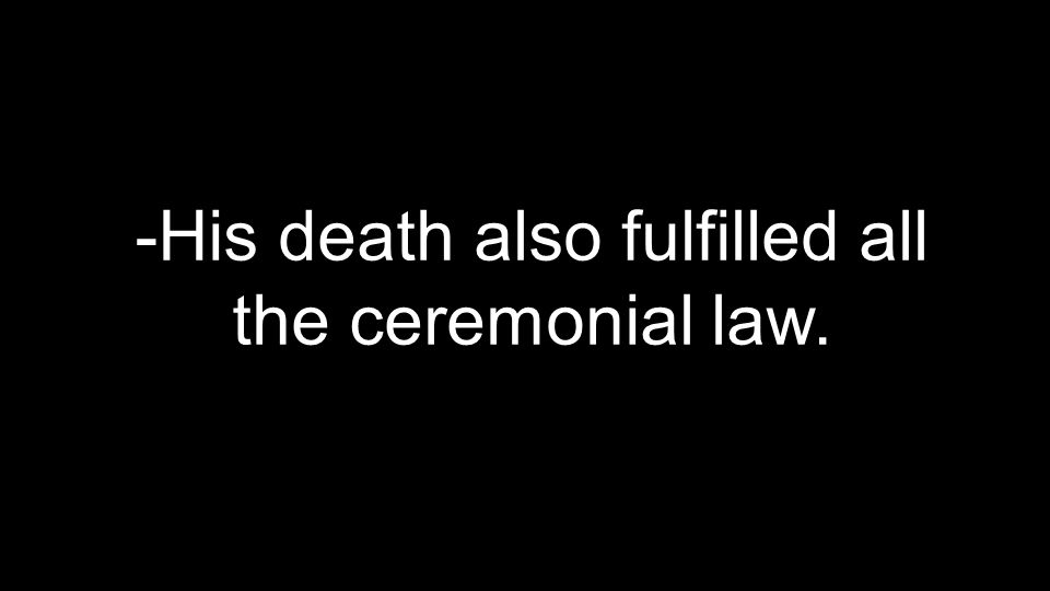 -His death also fulfilled all the ceremonial law.
