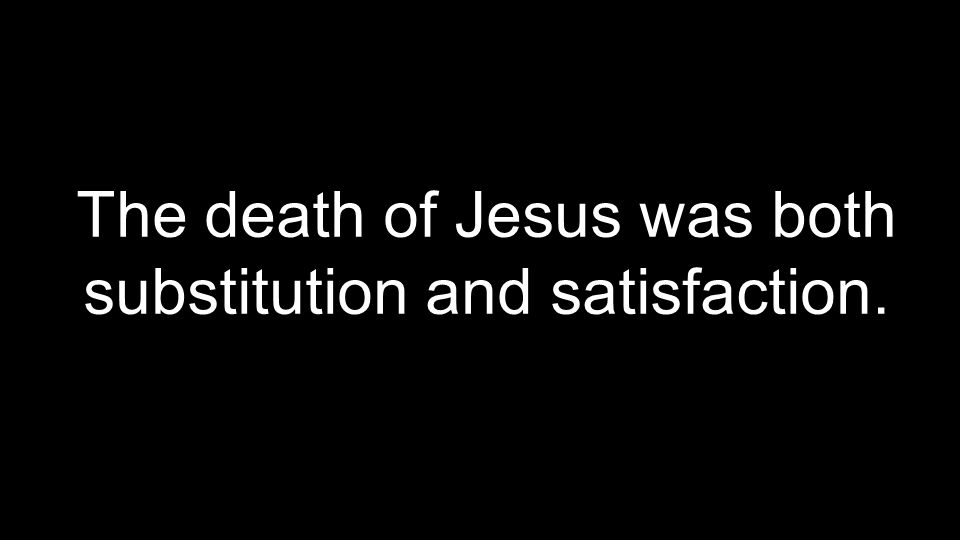 The death of Jesus was both substitution and satisfaction.