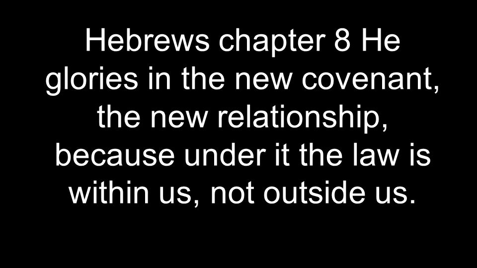Hebrews chapter 8 He glories in the new covenant, the new relationship, because under it the law is within us, not outside us.