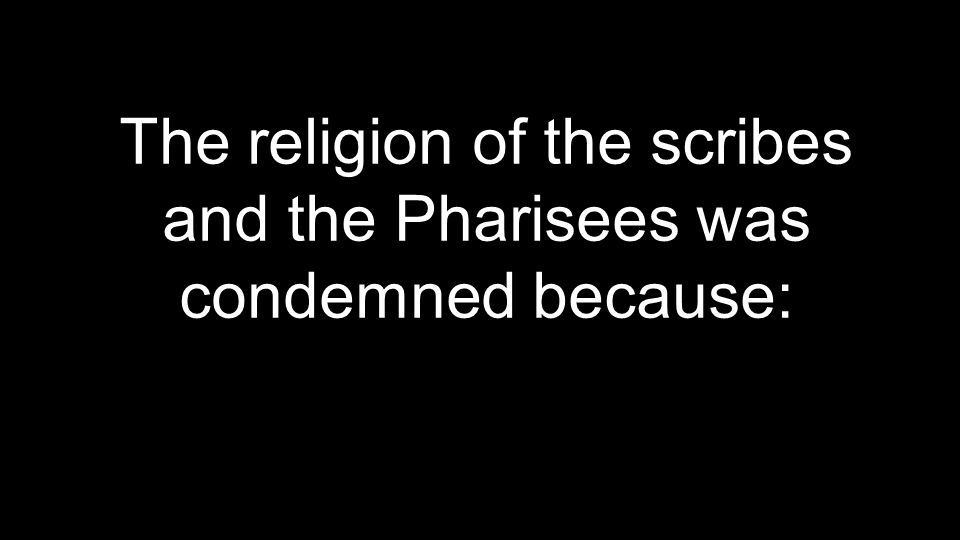 The religion of the scribes and the Pharisees was condemned because: