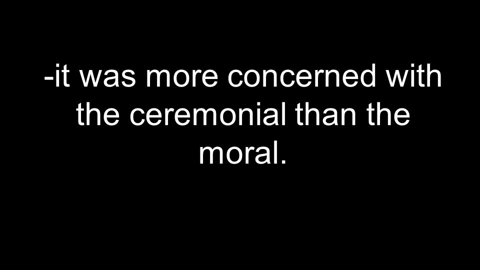 -it was more concerned with the ceremonial than the moral.