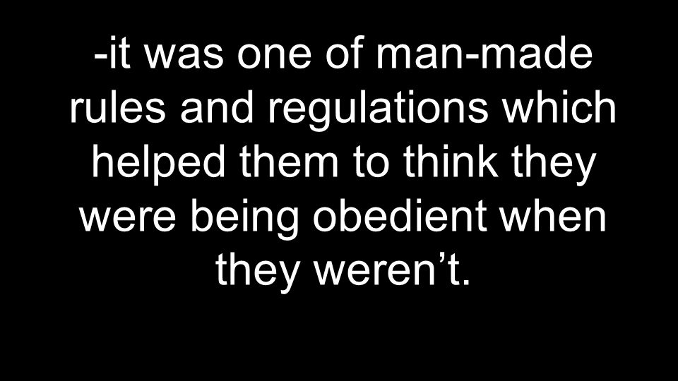 -it was one of man-made rules and regulations which helped them to think they were being obedient when they weren't.