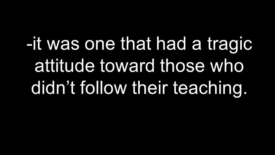 -it was one that had a tragic attitude toward those who didn't follow their teaching.