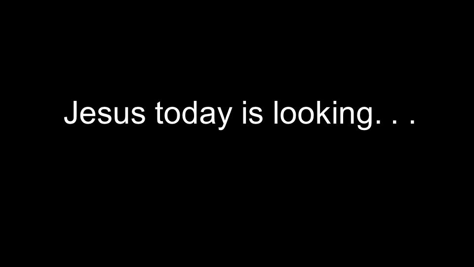 Jesus today is looking...