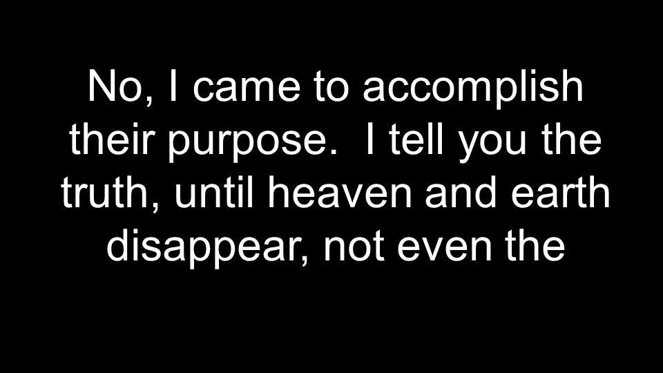 No, I came to accomplish their purpose.