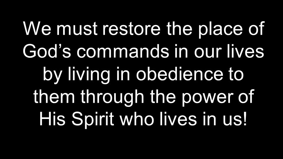 We must restore the place of God's commands in our lives by living in obedience to them through the power of His Spirit who lives in us!